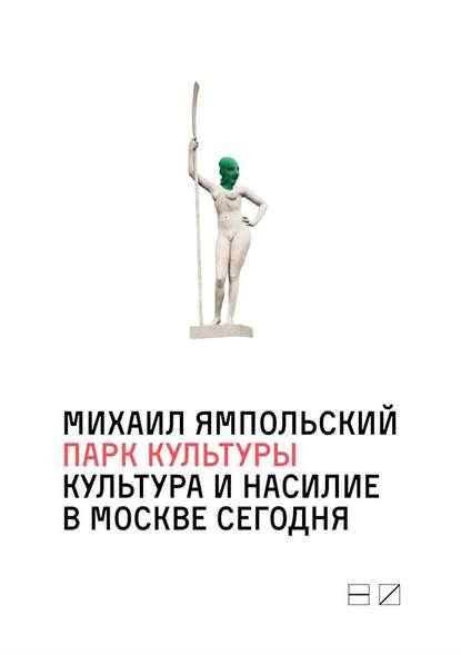Обложка «Парк культуры: Культура и насилие в Москве сегодня»
