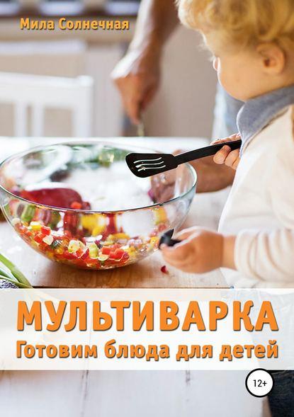 Обложка «Мультиварка. Готовим блюда для детей»