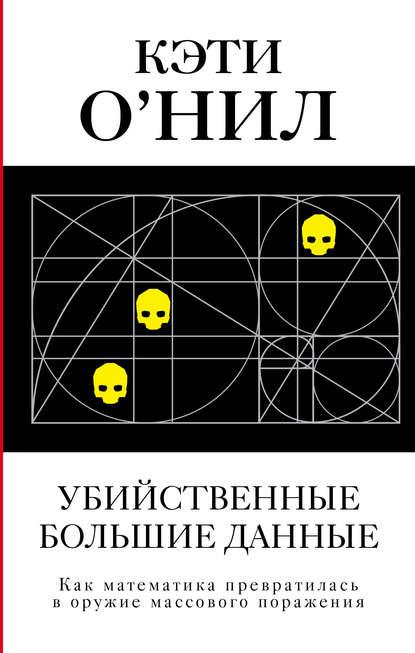 Обложка «Убийственные большие данные. Как математика превратилась в оружие массового поражения»