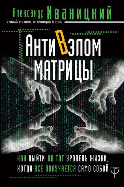 Обложка «АнтиВзлом Матрицы. Как выйти на тот уровень жизни, когда все получается само собой»