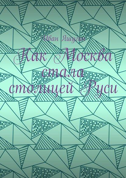 Обложка «Как Москва стала столицей Руси»