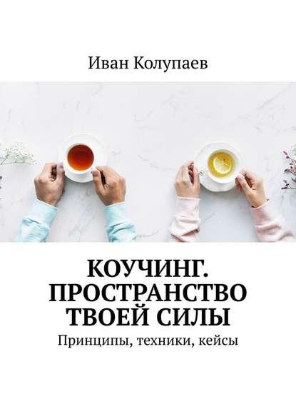 Обложка «Коучинг. Пространство твоейсилы. Принципы, техники, кейсы»