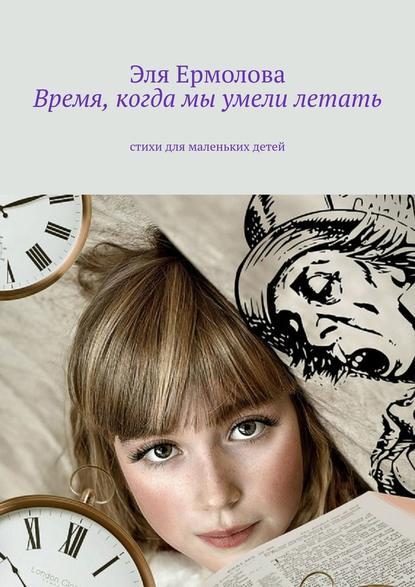 Обложка «Время, когда мы умели летать. Стихи для маленьких детей»