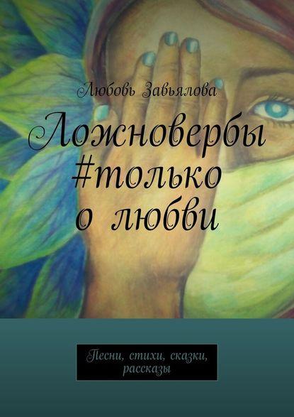 Обложка «Ложновербы #только олюбви. Песни, стихи, сказки, рассказы»