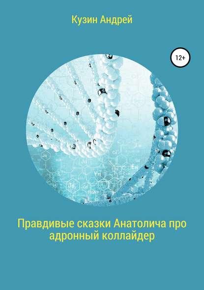Обложка «Правдивые сказки Анатолича про адронный коллайдер, или Черт побери этот ускоритель элементарных частиц»