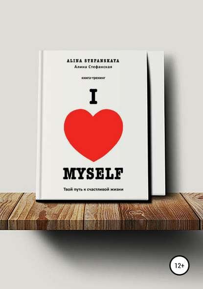 Обложка ««I LOVE MYSELF». Твой путь к счастливой жизни»