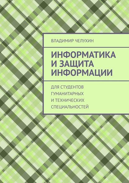 Обложка «Информатика и защита информации. Для студентов гуманитарных итехнических специальностей»