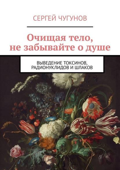 Обложка «Очищая тело, не забывайте о душе. Выведение токсинов, радионуклидов ишлаков»
