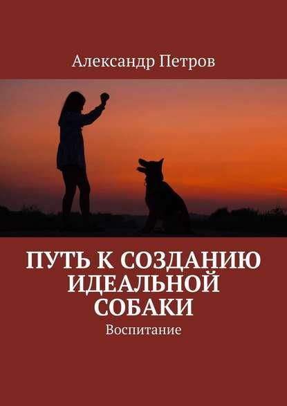 Обложка «Путь ксозданию идеальной собаки. Воспитание»