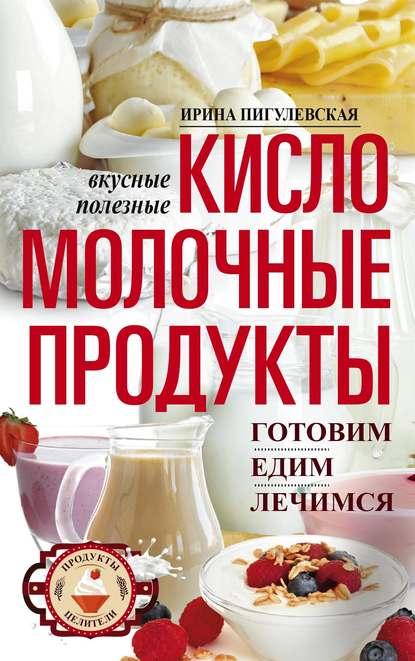 Обложка «Кисломолочные продукты вкусные, целебные. Готовим, едим, лечимся»