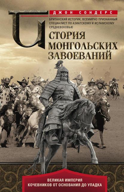 Обложка «История монгольских завоеваний. Великая империя кочевников от основания до упадка»