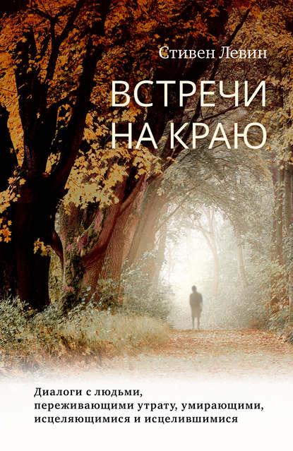 Обложка «Встречи на краю. Диалоги с людьми, переживающими утрату, умирающими, исцеляющимися и исцелившимися»