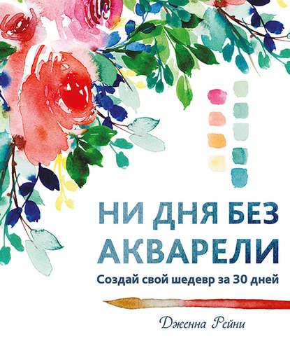 Обложка «Ни дня без акварели. Создай свой шедевр за 30 дней»