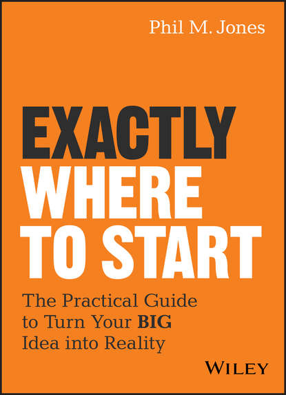 Обложка «Exactly Where to Start. The Practical Guide to Turn Your BIG Idea into Reality»