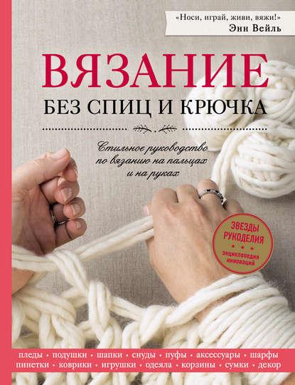 Обложка «Вязание без спиц и крючка. Стильное руководство по вязанию на пальцах и на руках»