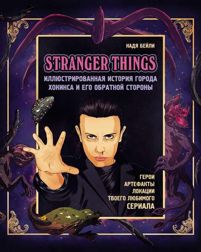 Обложка «Stranger Things. Иллюстрированная история города Хокинса и его обратной стороны. Очень странные дела. Гид по сериалу»