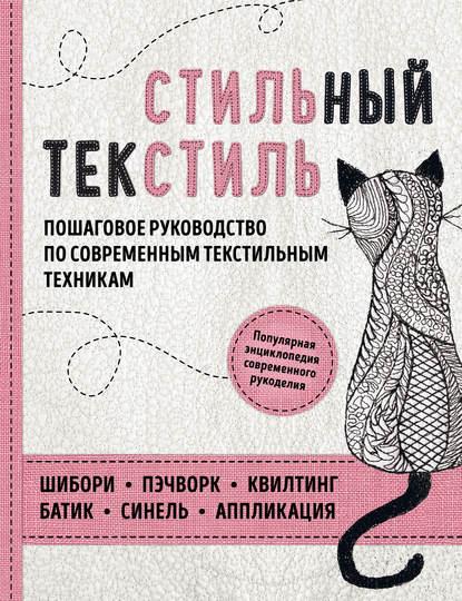 Обложка «Стильный текстиль. Пошаговое руководство по современным текстильным техникам»