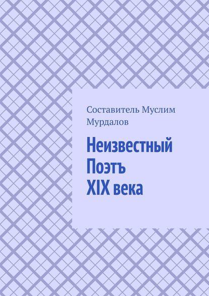 Обложка «Неизвестный Поэтъ XIX века»