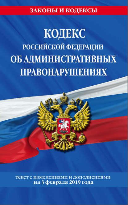 Обложка «Кодекс Российской Федерации об административных правонарушениях. Текст с изменениями и дополнениями на 3 февраля 2019 года»