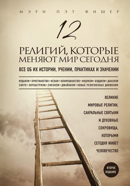 Обложка «12 религий, которые меняют мир сегодня. Все об их истории, учении, практиках и значении. 2-е издание»