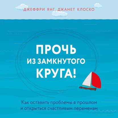 Обложка «Прочь из замкнутого круга! Как оставить проблемы в прошлом и впустить в свою жизнь счастье»