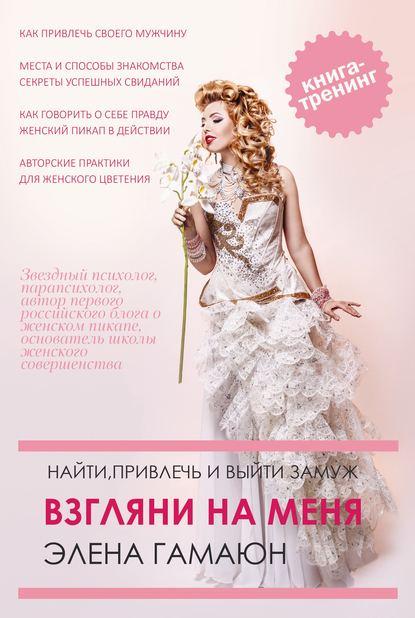 Обложка «Взгляни на меня. Найти, привлечь и выйти замуж»