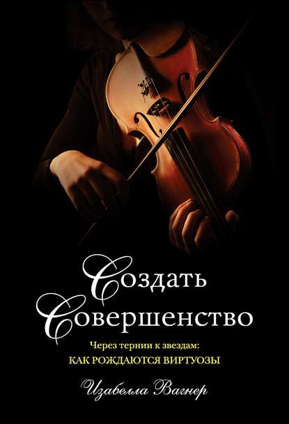 Обложка «Создать совершенство. Через тернии к звездам: как рождаются виртуозы»