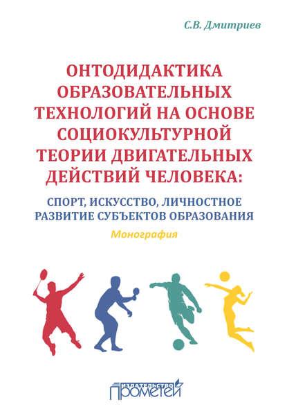 Обложка «Онтодидактика образовательных технологий на основе социокультурной теории двигательных действий человека. Спорт, искусство, личностное развитие субъектов образования»