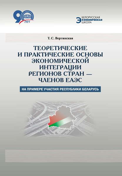 Обложка «Теоретические и практические основы экономической интеграции регионов стран – членов ЕАЭС (на примере участия Республики Беларусь)»