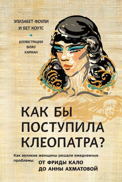 Обложка «Как бы поступила Клеопатра? Как великие женщины решали ежедневные проблемы: от Фриды Кало до Анны Ахматовой»