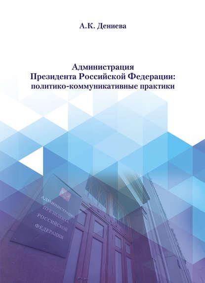Обложка «Администрация Президента Российской Федерации: политико-коммуникативные практики»