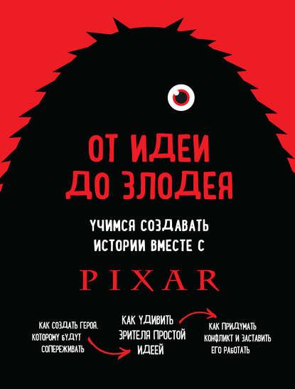 Обложка «От идеи до злодея. Учимся создавать истории вместе с Pixar»