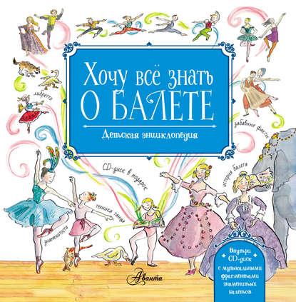 Обложка «Хочу всё знать о балете. Детская энциклопедия балета: история, музыка и волшебство классического танца»
