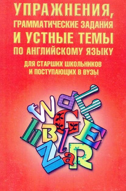 Обложка «Упражнения, грамматические задания и устные темы по английскому языку. Для старших школьников и поступающих в вузы»