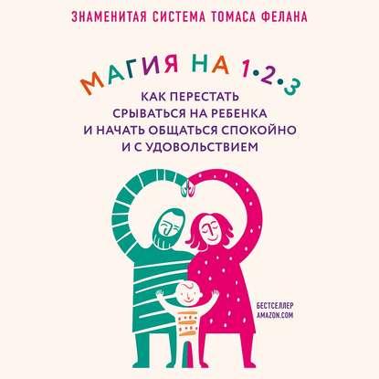 Обложка «Магия на 1-2-3. Как перестать срываться на ребенка и начать общаться спокойно и с удовольствием»