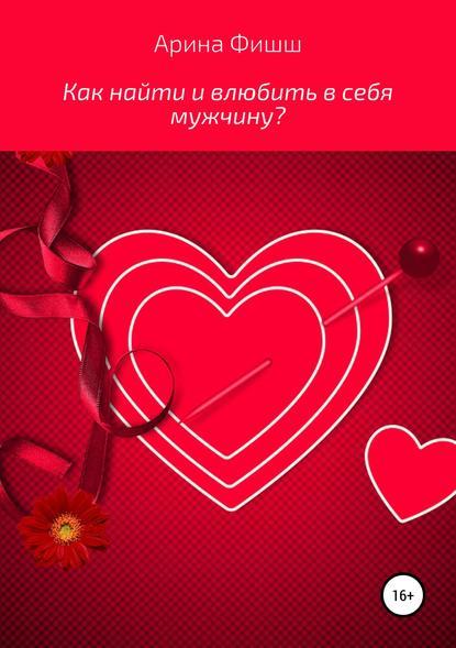 Обложка «Как найти и влюбить в себя мужчину?»
