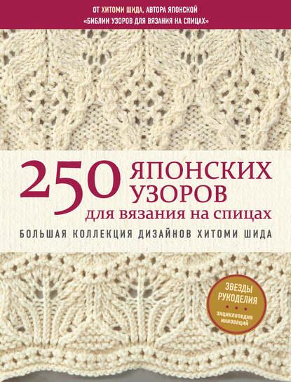 Обложка «250 японских узоров для вязания на спицах. Большая коллекция дизайнов Хитоми Шида. Библия вязания на спицах»