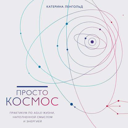 Обложка «Просто Космос. Практикум по Agile-жизни, наполненной смыслом и энергией»