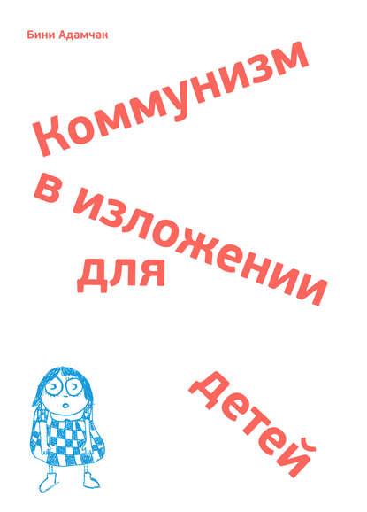 Обложка «Коммунизм в изложении для детей. Краткий рассказ о том, как в конце концов все будет по-другому»