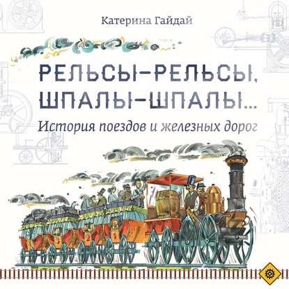Обложка «Рельсы-рельсы, шпалы-шпалы… История поездов и железных дорог»