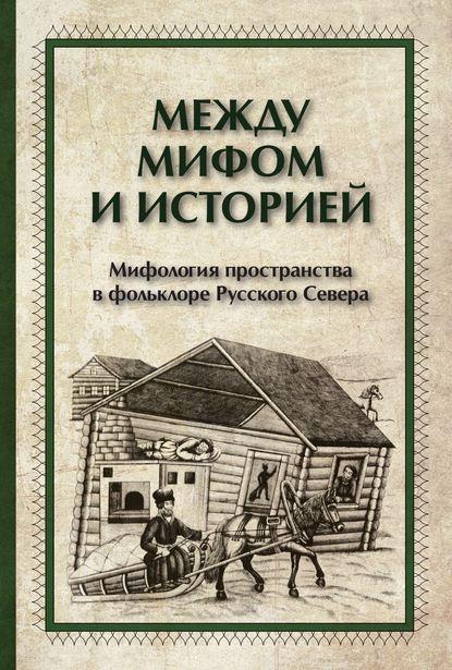 Обложка «Между мифом и историей. Мифология пространства в фольклоре Русского Севера»