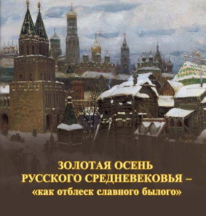 Обложка «Золотая осень русского Средневековья – «как отблеск славного былого»»