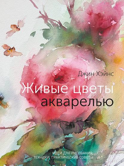 Обложка «Живые цветы акварелью. Идеи для рисования, техники, практические советы»