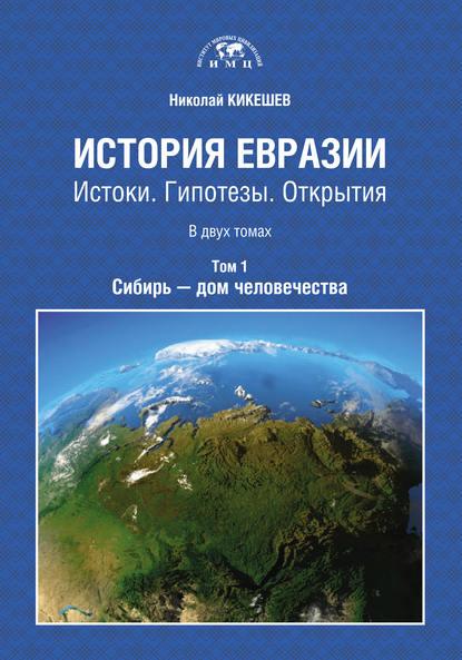 Обложка «История Евразии. Истоки. Гипотезы. Открытия. Том 1. Сибирь – дом человечества»