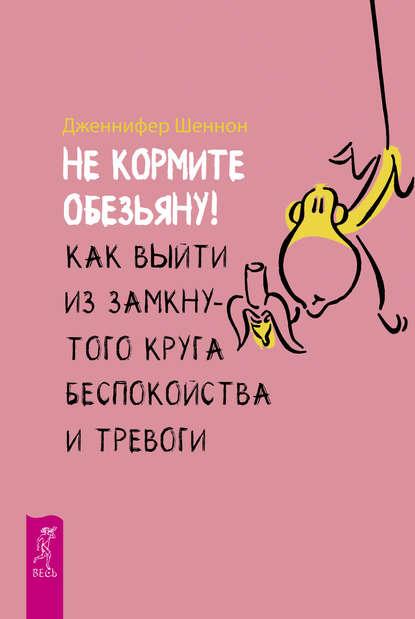 Обложка «Не кормите обезьяну! Как выйти из замкнутого круга беспокойства и тревоги»