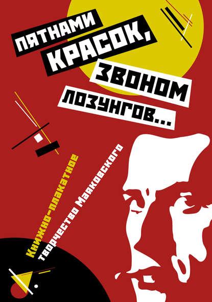 Обложка ««Пятнами красок, звоном лозунгов…». Книжно-плакатное творчество Маяковского»