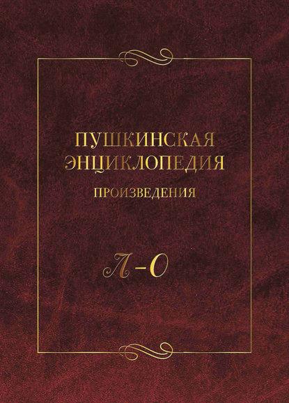 Обложка «Пушкинская энциклопедия. Произведения. Выпуск 3. Л – О»