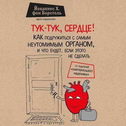 Обложка «Тук-тук, сердце! Как подружиться с самым неутомимым органом и что будет, если этого не сделать»