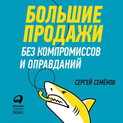Обложка «Большие продажи без компромиссов и оправданий: Система эффективных продаж по телефону и на встречах»