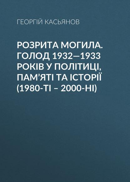 Обложка «Розрита могила. Голод 1932—1933 років у політиці, пам'яті та історії (1980-ті – 2000-ні)»